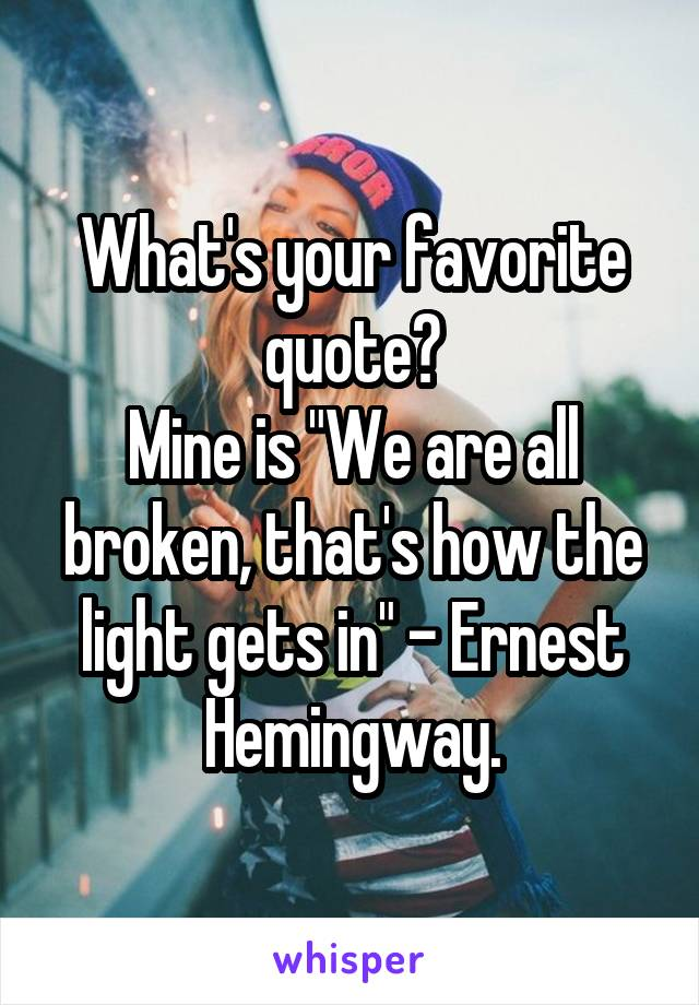 """What's your favorite quote? Mine is """"We are all broken, that's how the light gets in"""" - Ernest Hemingway."""