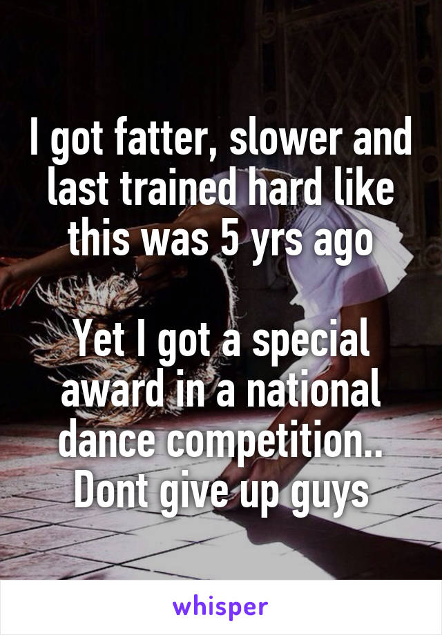 I got fatter, slower and last trained hard like this was 5 yrs ago  Yet I got a special award in a national dance competition.. Dont give up guys