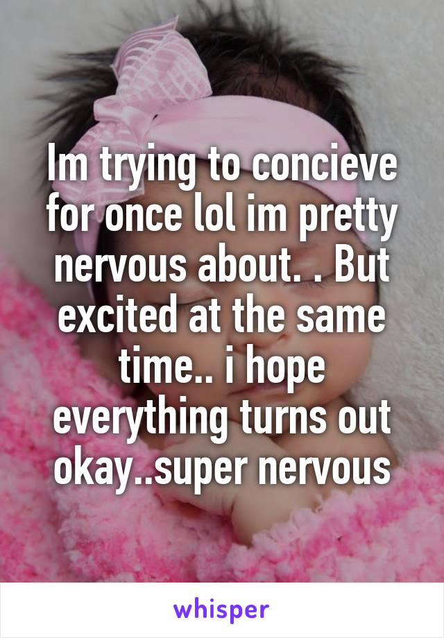 Im trying to concieve for once lol im pretty nervous about. . But excited at the same time.. i hope everything turns out okay..super nervous