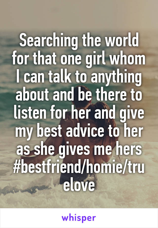 Searching the world for that one girl whom I can talk to anything about and be there to listen for her and give my best advice to her as she gives me hers #bestfriend/homie/truelove