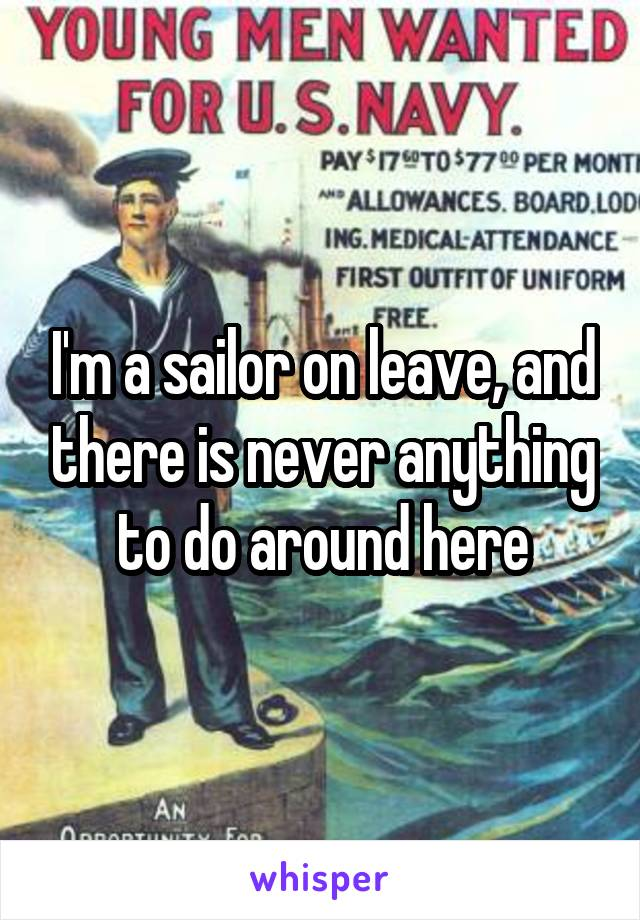 I'm a sailor on leave, and there is never anything to do around here