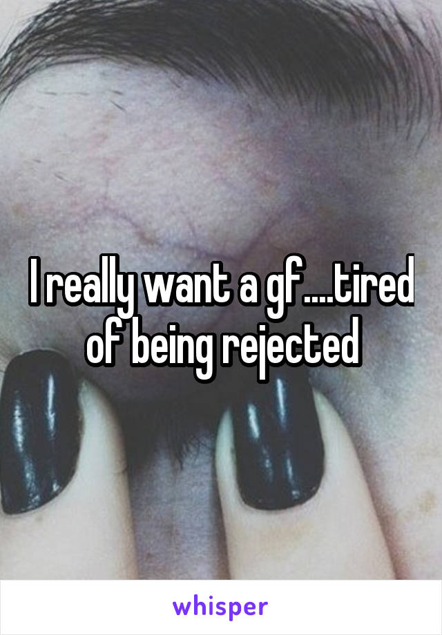 I really want a gf....tired of being rejected