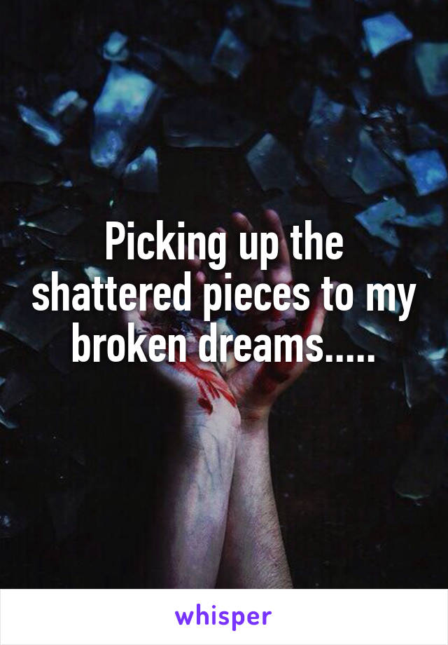 Picking up the shattered pieces to my broken dreams.....