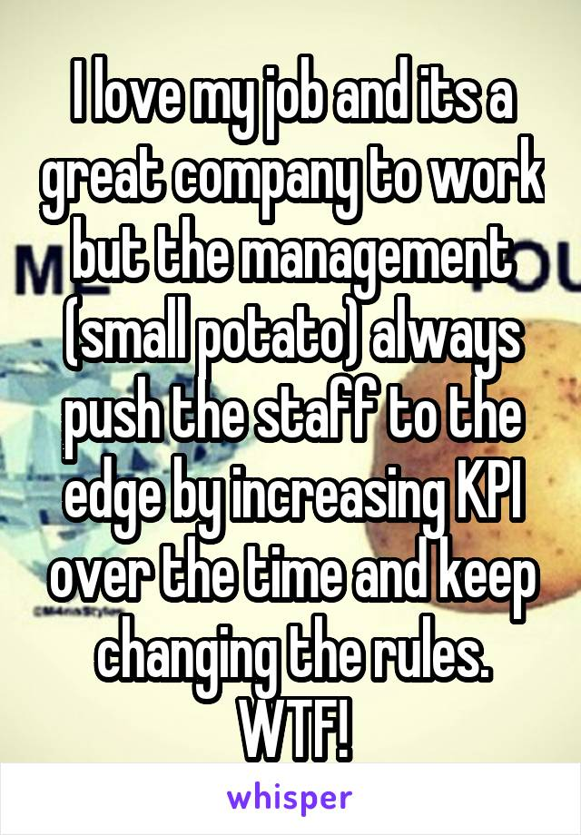 I love my job and its a great company to work but the management (small potato) always push the staff to the edge by increasing KPI over the time and keep changing the rules. WTF!