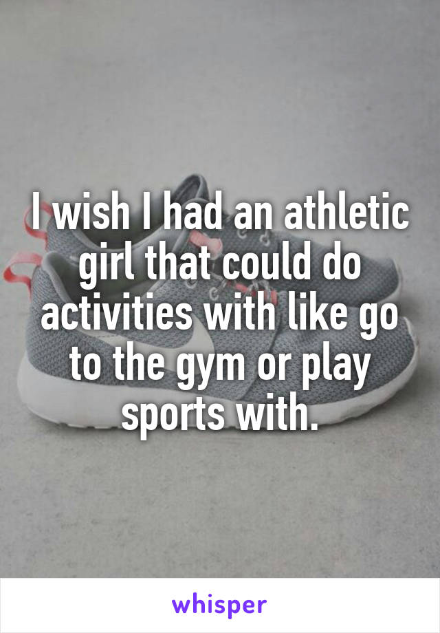I wish I had an athletic girl that could do activities with like go to the gym or play sports with.