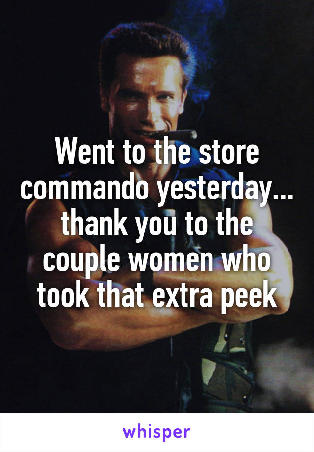 Went to the store commando yesterday... thank you to the couple women who took that extra peek