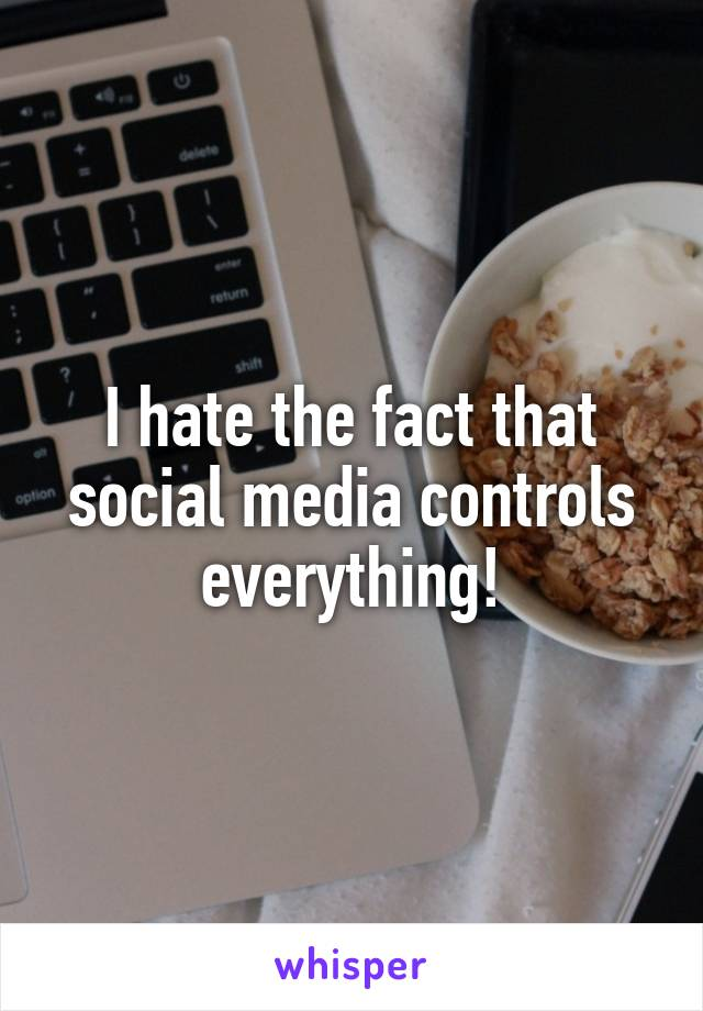 I hate the fact that social media controls everything!