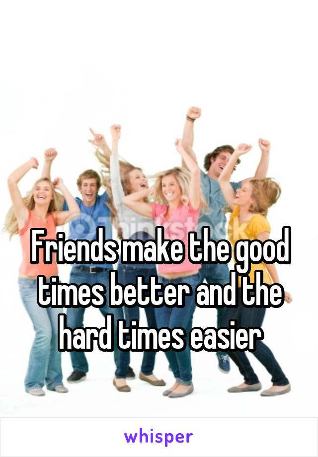 Friends make the good times better and the hard times easier