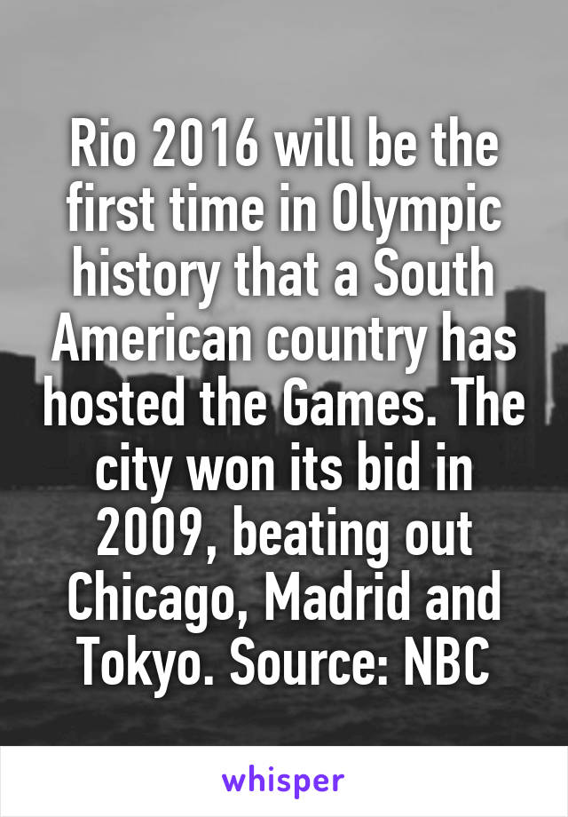 Rio 2016 will be the first time in Olympic history that a South American country has hosted the Games. The city won its bid in 2009, beating out Chicago, Madrid and Tokyo. Source: NBC