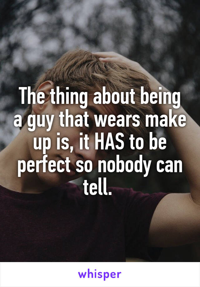 The thing about being a guy that wears make up is, it HAS to be perfect so nobody can tell.