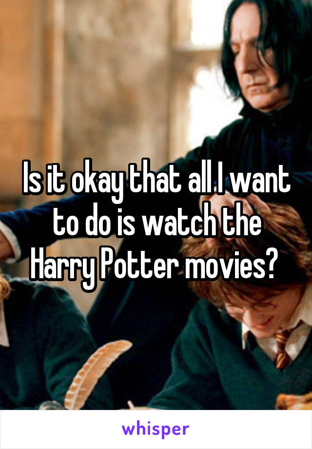 Is it okay that all I want to do is watch the Harry Potter movies?