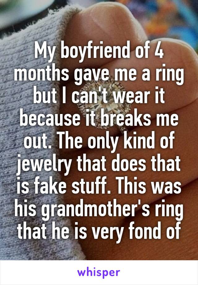 My boyfriend of 4 months gave me a ring but I can't wear it because it breaks me out. The only kind of jewelry that does that is fake stuff. This was his grandmother's ring that he is very fond of