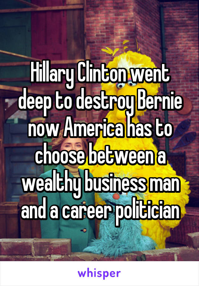 Hillary Clinton went deep to destroy Bernie now America has to choose between a wealthy business man and a career politician
