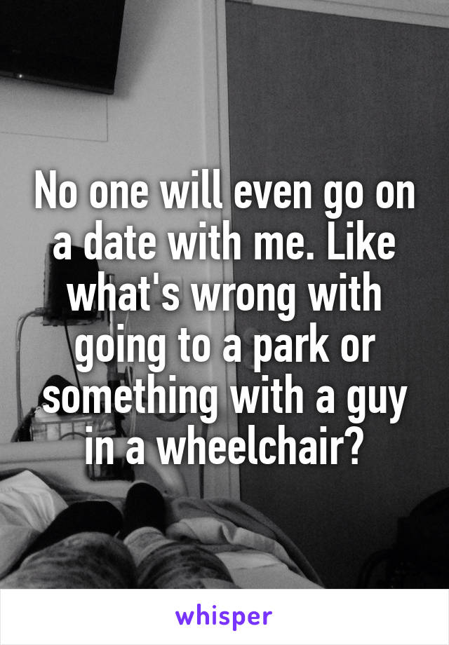 No one will even go on a date with me. Like what's wrong with going to a park or something with a guy in a wheelchair?