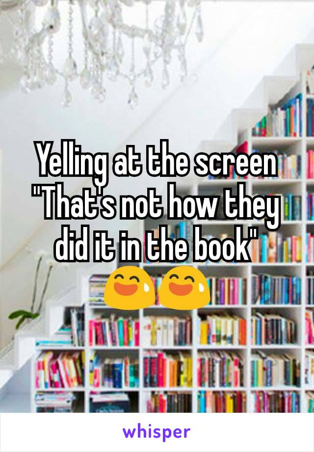 "Yelling at the screen ""That's not how they did it in the book""  😅😅"