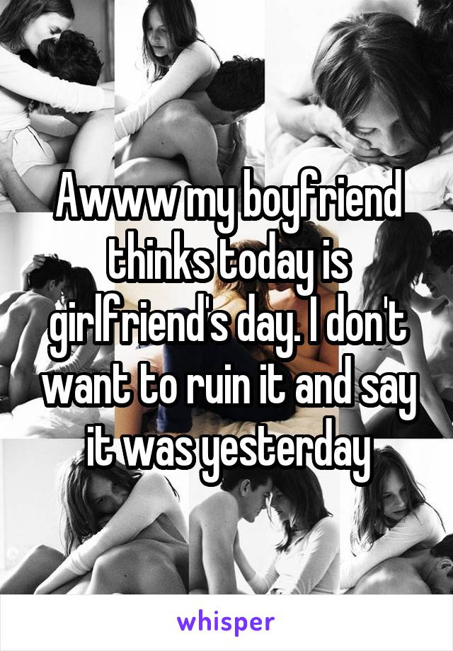 Awww my boyfriend thinks today is girlfriend's day. I don't want to ruin it and say it was yesterday