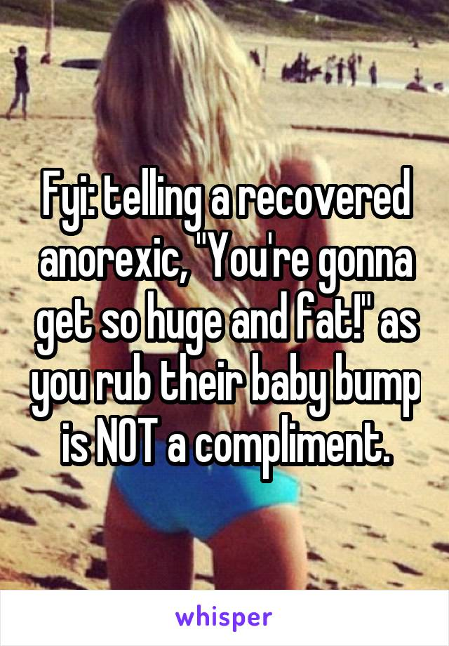 "Fyi: telling a recovered anorexic, ""You're gonna get so huge and fat!"" as you rub their baby bump is NOT a compliment."