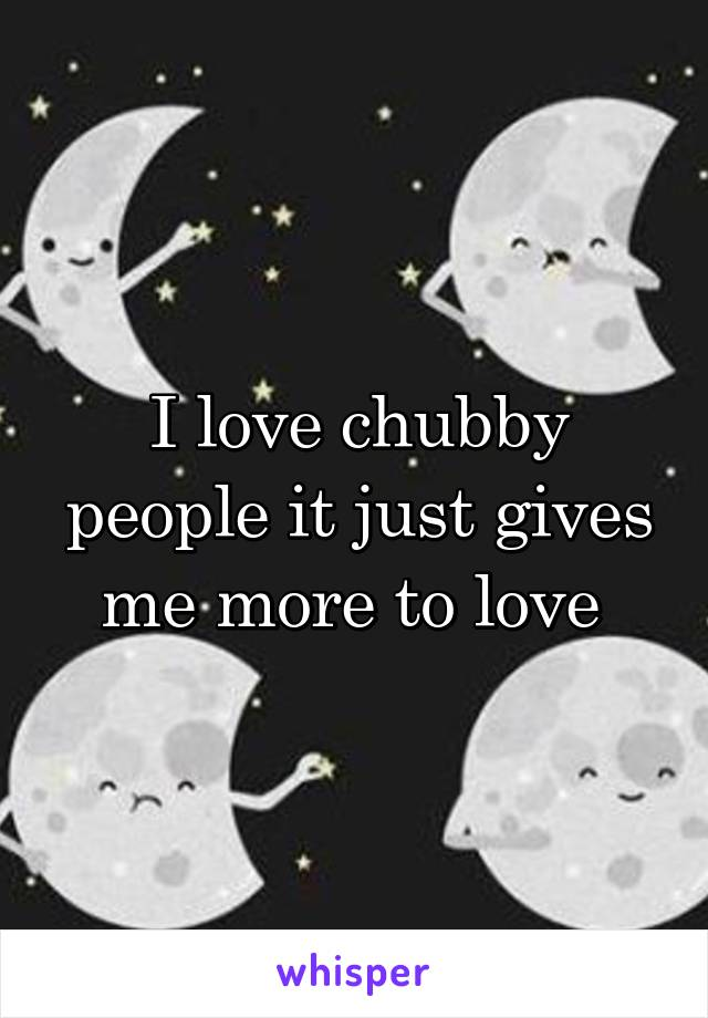 I love chubby people it just gives me more to love