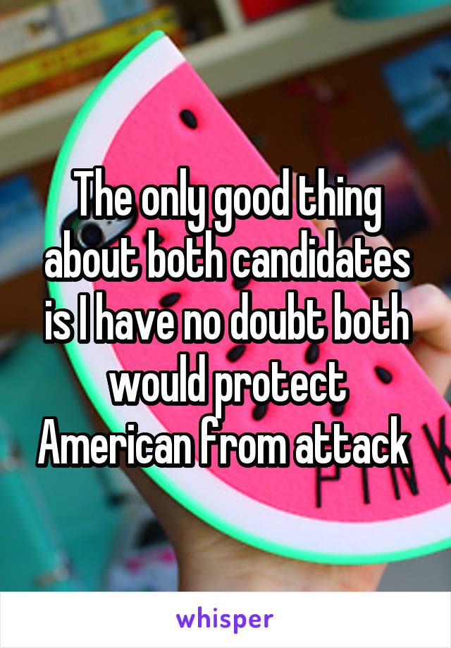 The only good thing about both candidates is I have no doubt both would protect American from attack