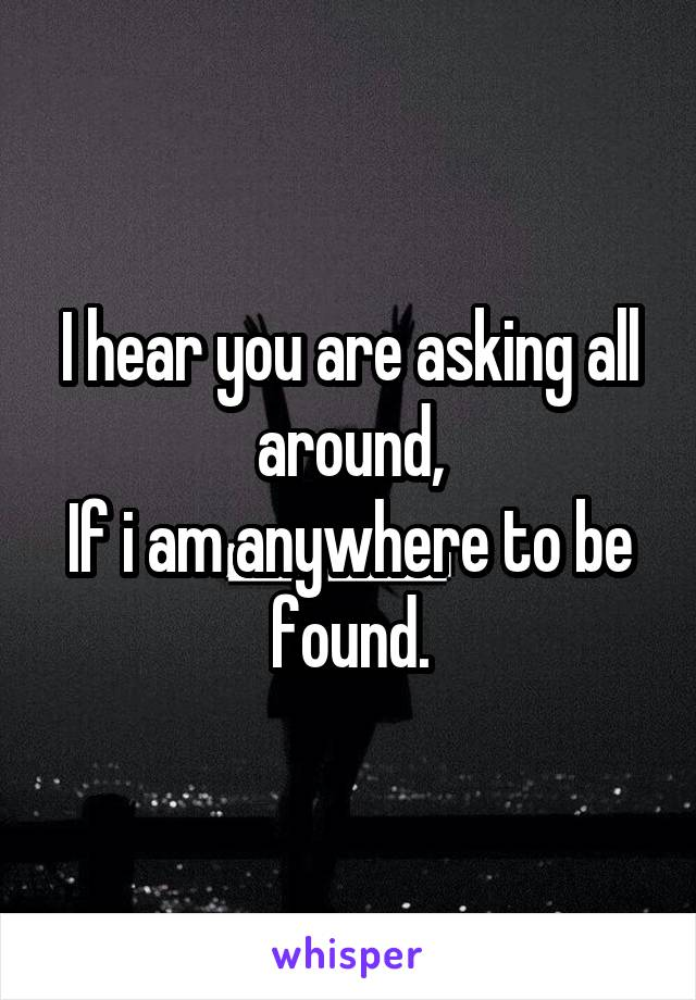I hear you are asking all around, If i am anywhere to be found.