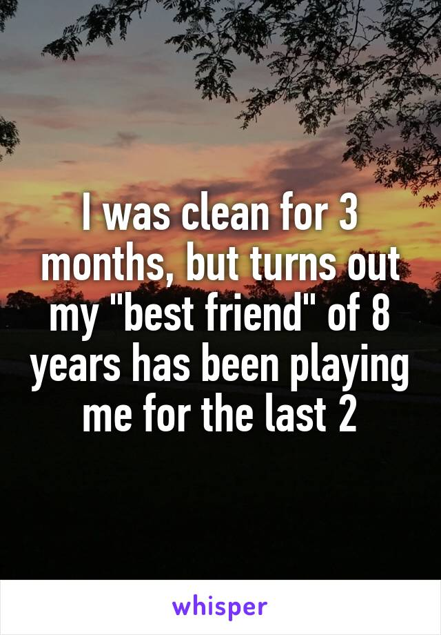 """I was clean for 3 months, but turns out my """"best friend"""" of 8 years has been playing me for the last 2"""