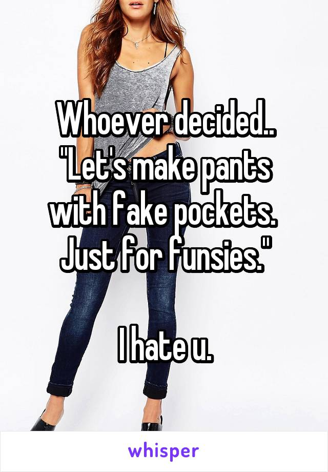 "Whoever decided.. ""Let's make pants with fake pockets.  Just for funsies.""  I hate u."