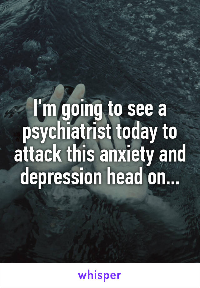 I'm going to see a psychiatrist today to attack this anxiety and depression head on...