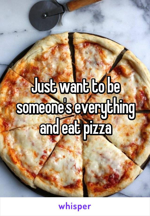Just want to be someone's everything and eat pizza