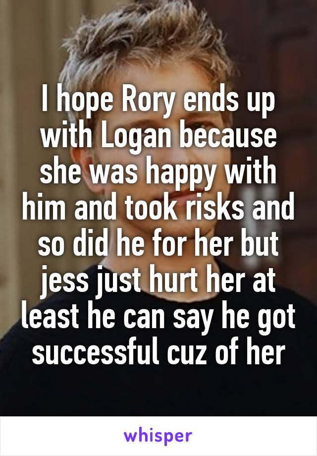 I hope Rory ends up with Logan because she was happy with him and took risks and so did he for her but jess just hurt her at least he can say he got successful cuz of her