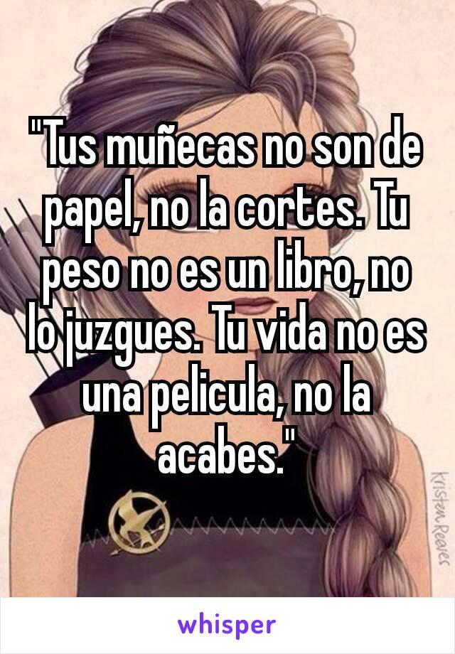 """""""Tus muñecas no son de papel, no la cortes. Tu peso no es un libro, no lo juzgues. Tu vida no es una pelicula, no la acabes."""""""