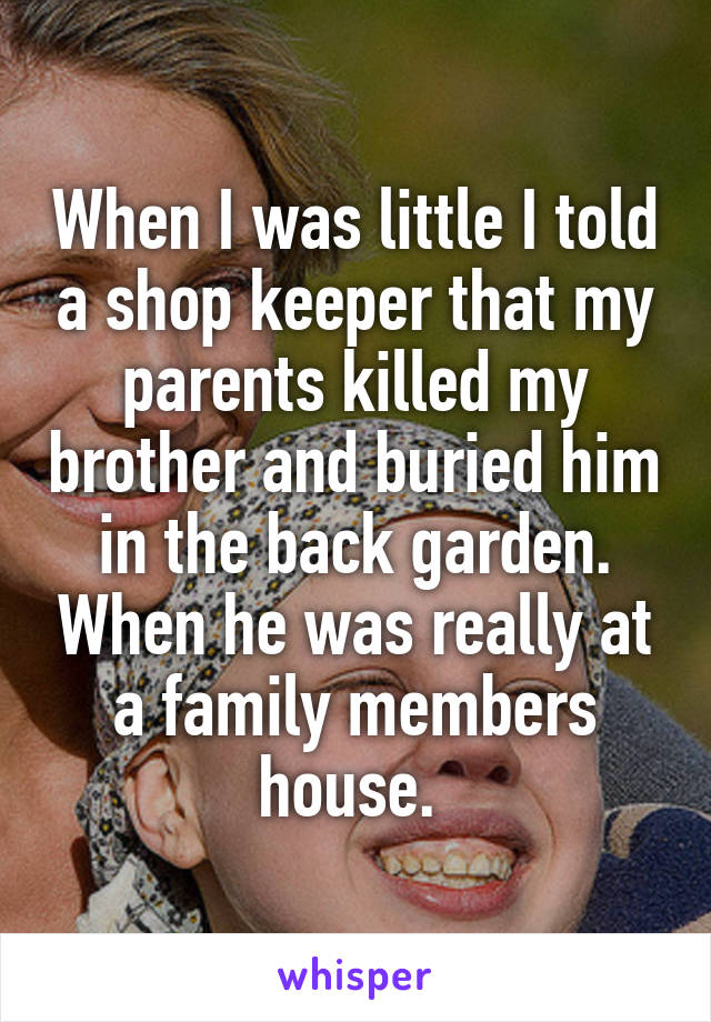 When I was little I told a shop keeper that my parents killed my brother and buried him in the back garden. When he was really at a family members house.