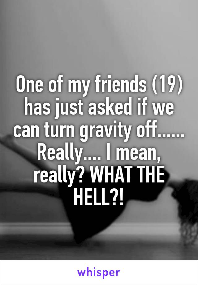 One of my friends (19) has just asked if we can turn gravity off...... Really.... I mean, really? WHAT THE HELL?!