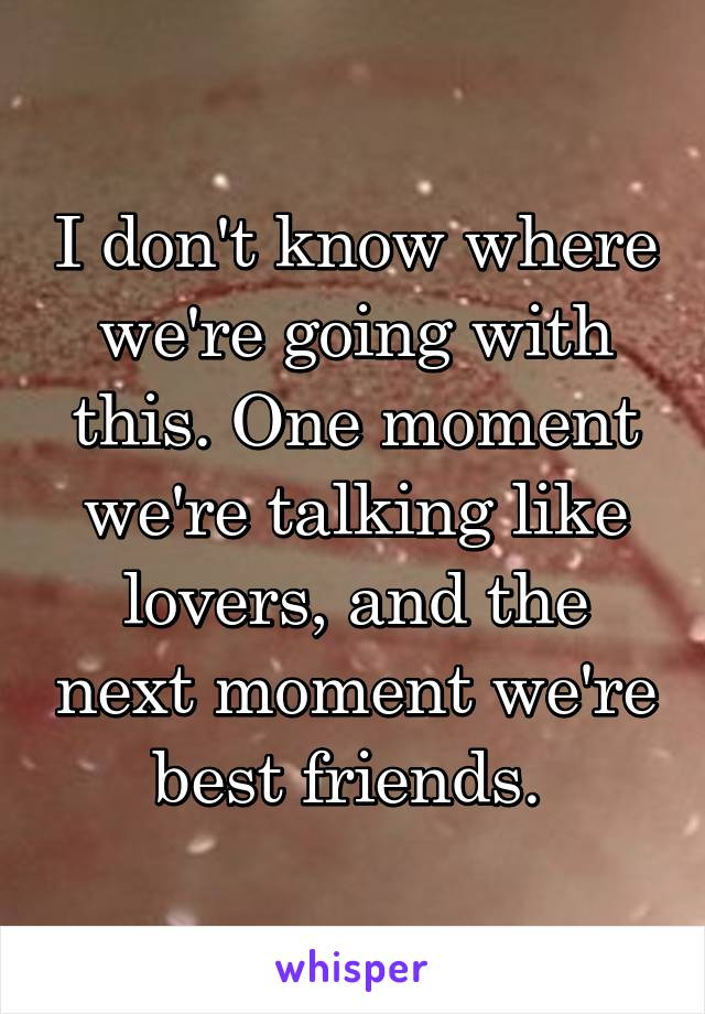 I don't know where we're going with this. One moment we're talking like lovers, and the next moment we're best friends.