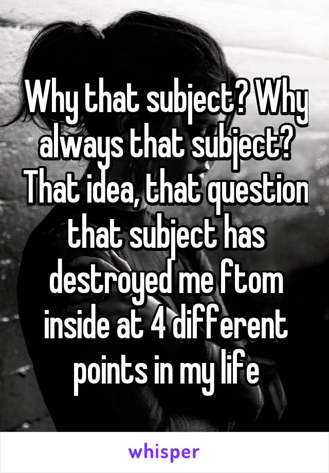 Why that subject? Why always that subject? That idea, that question that subject has destroyed me ftom inside at 4 different points in my life