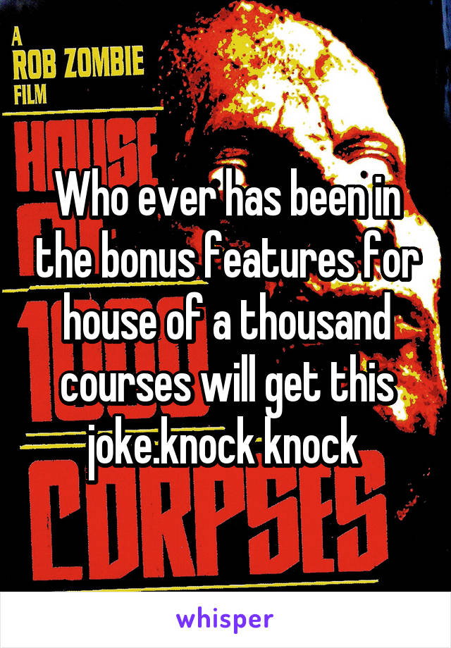 Who ever has been in the bonus features for house of a thousand courses will get this joke.knock knock
