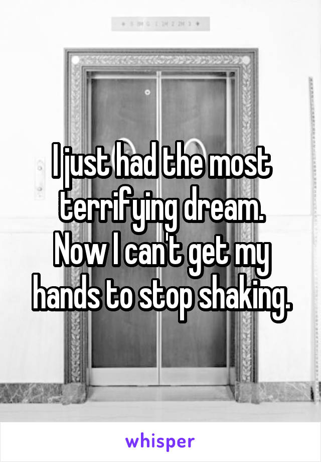 I just had the most terrifying dream. Now I can't get my hands to stop shaking.
