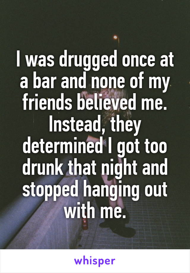I was drugged once at a bar and none of my friends believed me. Instead, they determined I got too drunk that night and stopped hanging out with me.