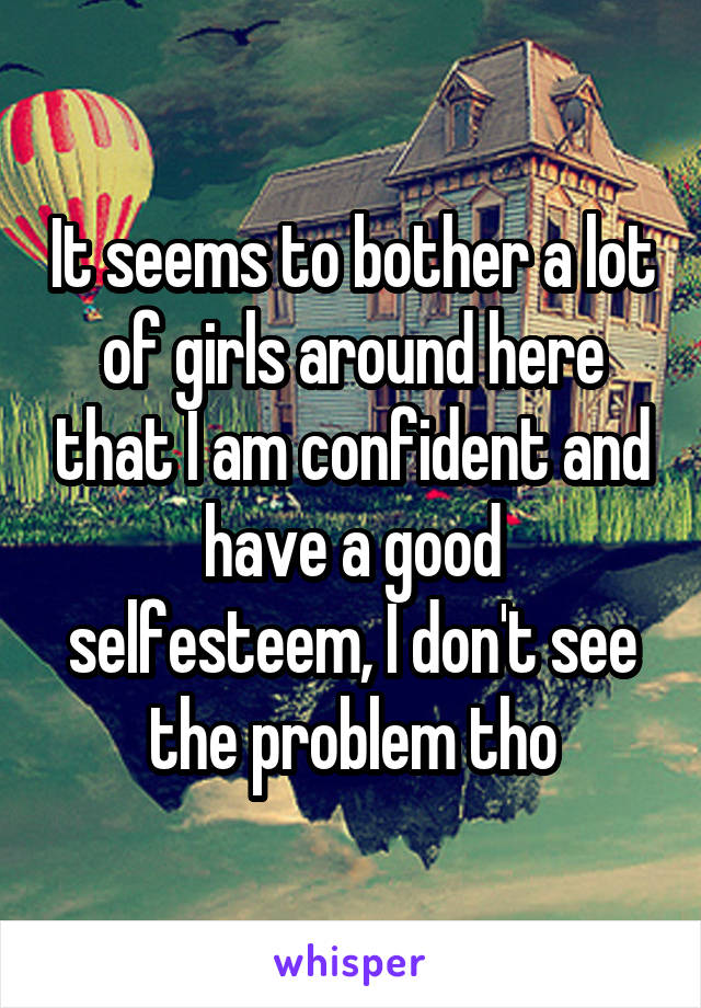 It seems to bother a lot of girls around here that I am confident and have a good selfesteem, I don't see the problem tho