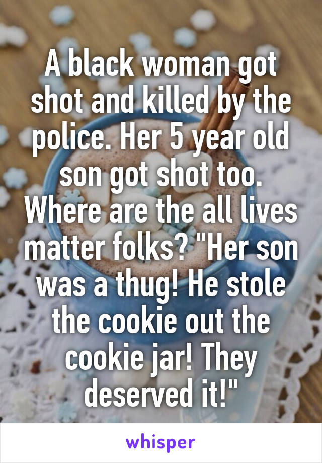 """A black woman got shot and killed by the police. Her 5 year old son got shot too. Where are the all lives matter folks? """"Her son was a thug! He stole the cookie out the cookie jar! They deserved it!"""""""