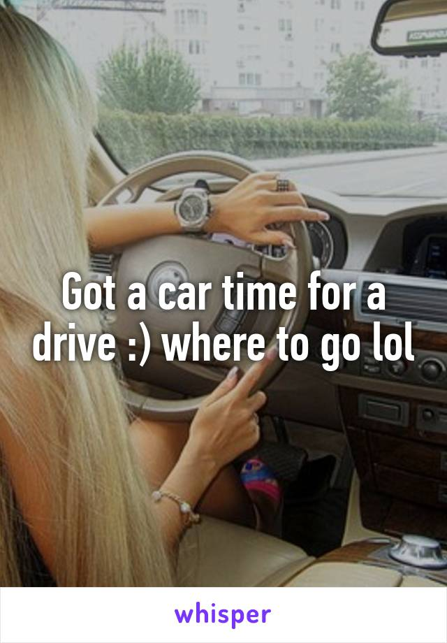 Got a car time for a drive :) where to go lol