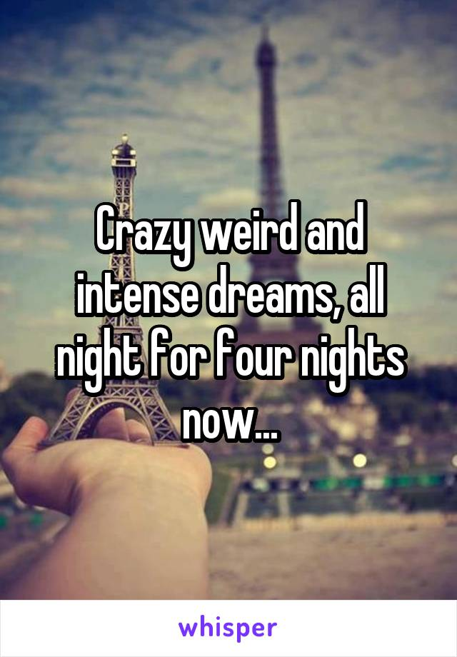 Crazy weird and intense dreams, all night for four nights now...
