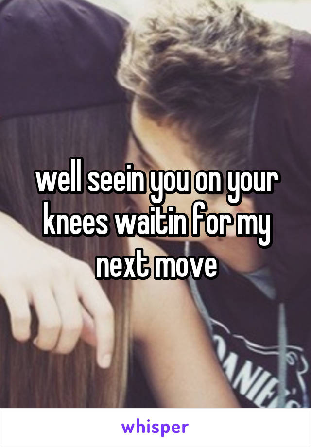 well seein you on your knees waitin for my next move