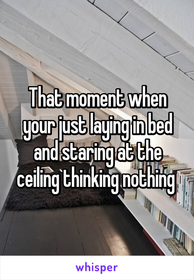 That moment when your just laying in bed and staring at the ceiling thinking nothing