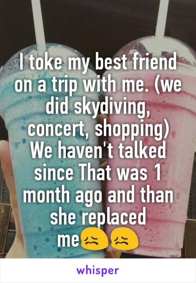 I toke my best friend on a trip with me. (we did skydiving, concert, shopping) We haven't talked since That was 1 month ago and than she replaced me😖😖
