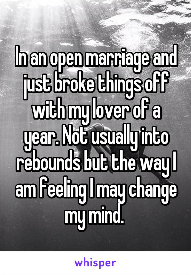 In an open marriage and just broke things off with my lover of a year. Not usually into rebounds but the way I am feeling I may change my mind.
