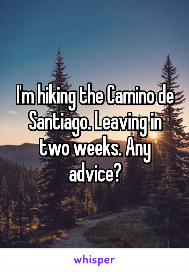 I'm hiking the Camino de Santiago. Leaving in two weeks. Any advice?