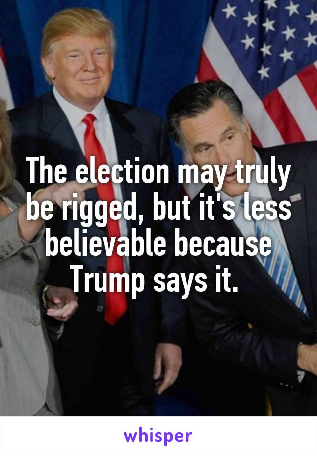 The election may truly be rigged, but it's less believable because Trump says it.