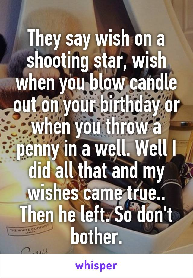 They say wish on a shooting star, wish when you blow candle out on your birthday or when you throw a penny in a well. Well I did all that and my wishes came true.. Then he left. So don't bother.