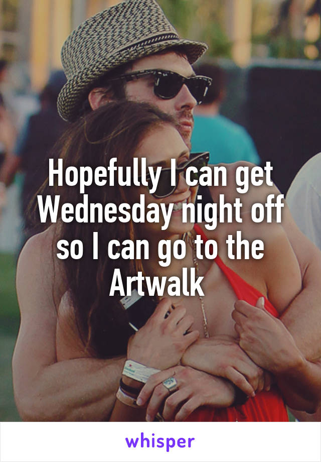 Hopefully I can get Wednesday night off so I can go to the Artwalk