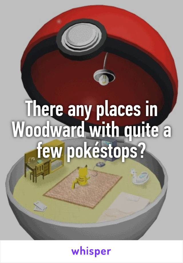 There any places in Woodward with quite a few pokéstops?